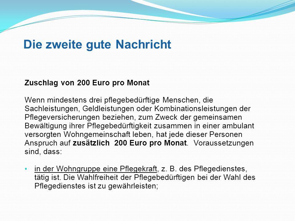 Die zweite gute Nachricht Zuschlag von 200 Euro pro Monat Wenn mindestens drei pflegebedürftige Menschen, die Sachleistungen, Geldleistungen oder Komb