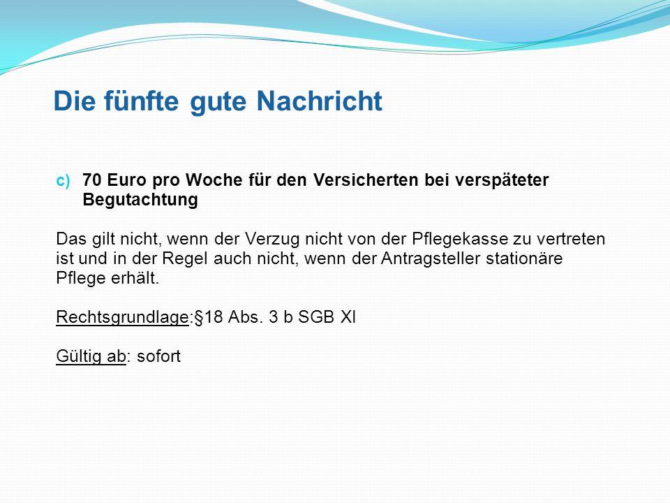Die fünfte gute Nachricht c) 70 Euro pro Woche für den Versicherten bei verspäteter Begutachtung Das gilt nicht, wenn der Verzug nicht von der Pflegek