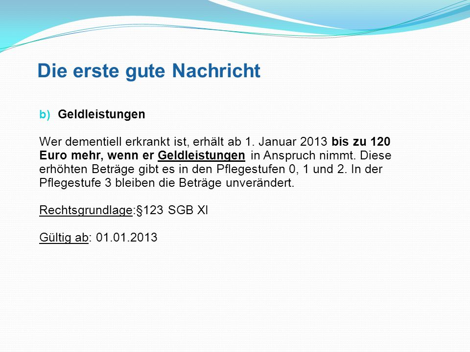 Die erste gute Nachricht b) Geldleistungen Wer dementiell erkrankt ist, erhält ab 1. Januar 2013 bis zu 120 Euro mehr, wenn er Geldleistungen in Anspr