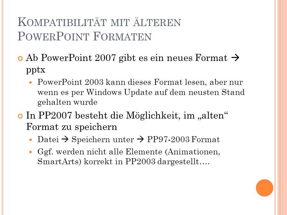 """K OMPATIBILITÄT MIT ÄLTEREN P OWER P OINT F ORMATEN Ab PowerPoint 2007 gibt es ein neues Format  pptx PowerPoint 2003 kann dieses Format lesen, aber nur wenn es per Windows Update auf dem neusten Stand gehalten wurde In PP2007 besteht die Möglichkeit, im """"alten Format zu speichern Datei  Speichern unter  PP97-2003 Format Ggf."""