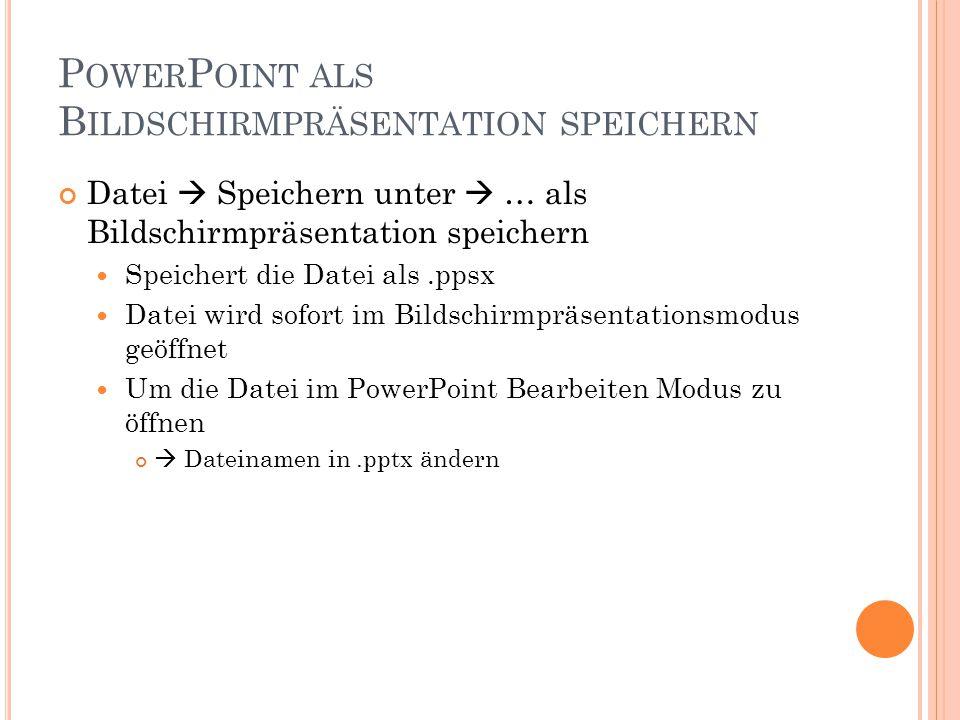 P OWER P OINT ALS B ILDSCHIRMPRÄSENTATION SPEICHERN Datei  Speichern unter  … als Bildschirmpräsentation speichern Speichert die Datei als.ppsx Datei wird sofort im Bildschirmpräsentationsmodus geöffnet Um die Datei im PowerPoint Bearbeiten Modus zu öffnen  Dateinamen in.pptx ändern