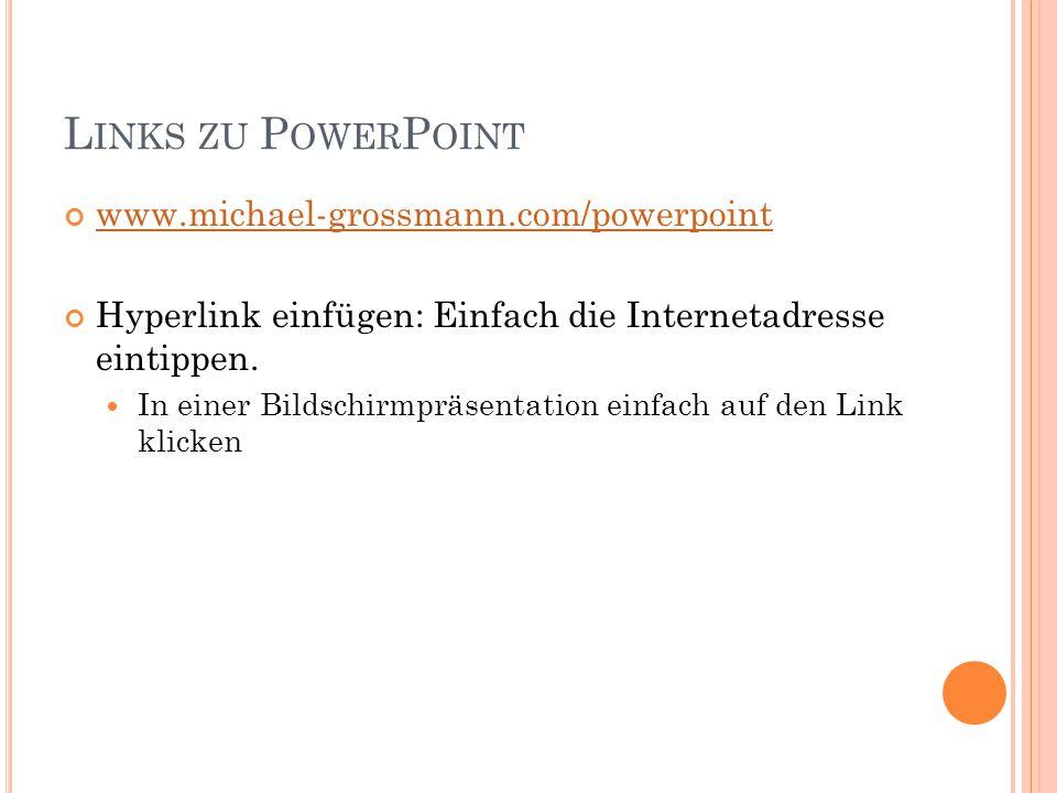 L INKS ZU P OWER P OINT www.michael-grossmann.com/powerpoint Hyperlink einfügen: Einfach die Internetadresse eintippen.
