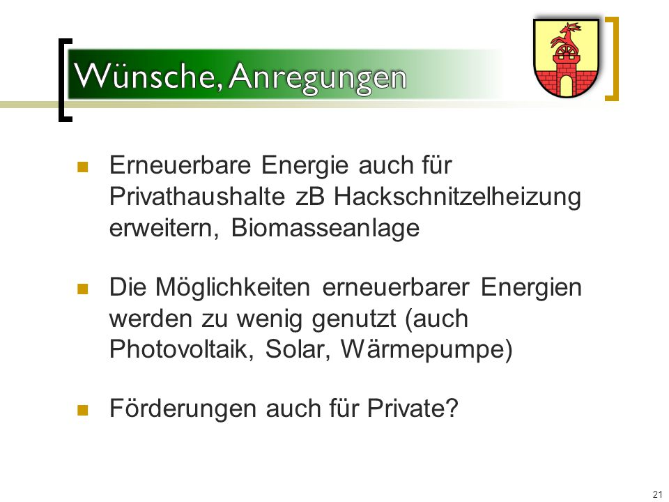 Erneuerbare Energie auch für Privathaushalte zB Hackschnitzelheizung erweitern, Biomasseanlage Die Möglichkeiten erneuerbarer Energien werden zu wenig genutzt (auch Photovoltaik, Solar, Wärmepumpe) Förderungen auch für Private.