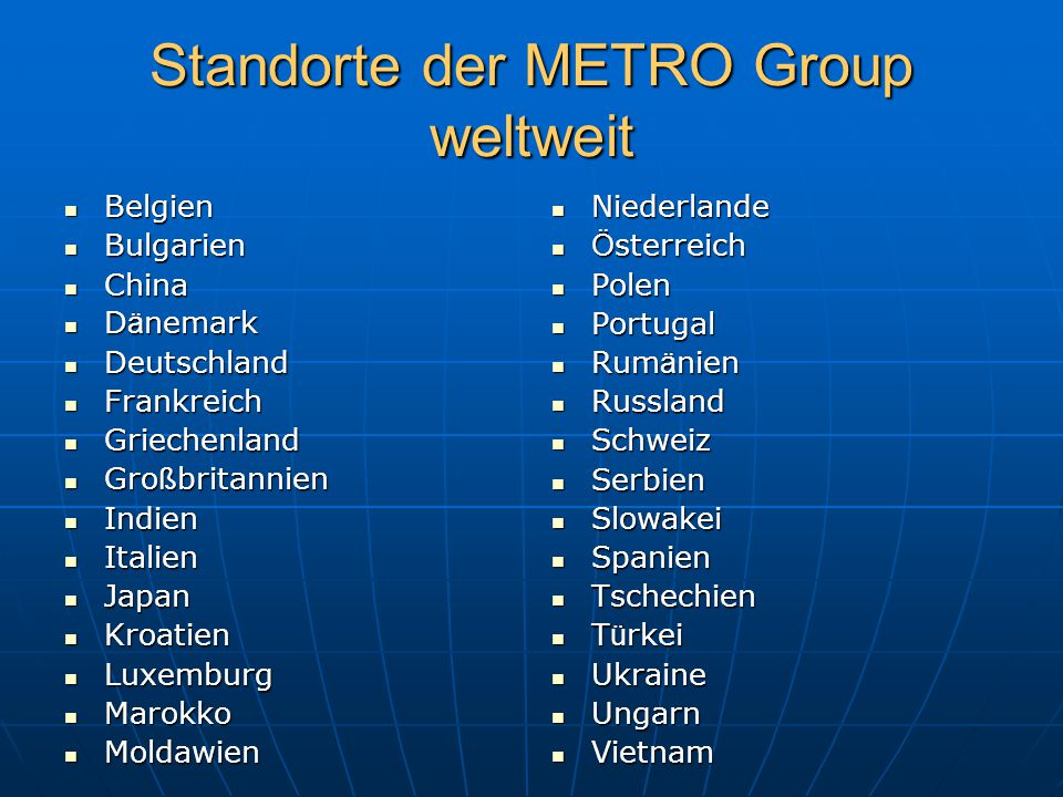 Standorte der METRO Group weltweit Belgien Belgien Bulgarien Bulgarien China China D ä nemark D ä nemark Deutschland Deutschland Frankreich Frankreich
