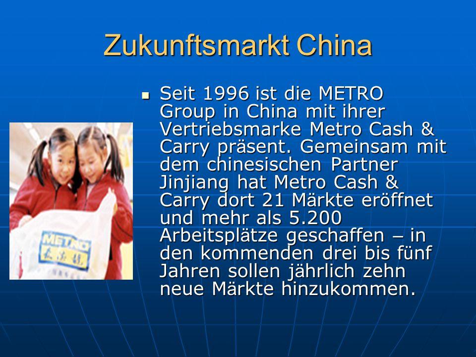 Zukunftsmarkt China Seit 1996 ist die METRO Group in China mit ihrer Vertriebsmarke Metro Cash & Carry pr ä sent. Gemeinsam mit dem chinesischen Partn