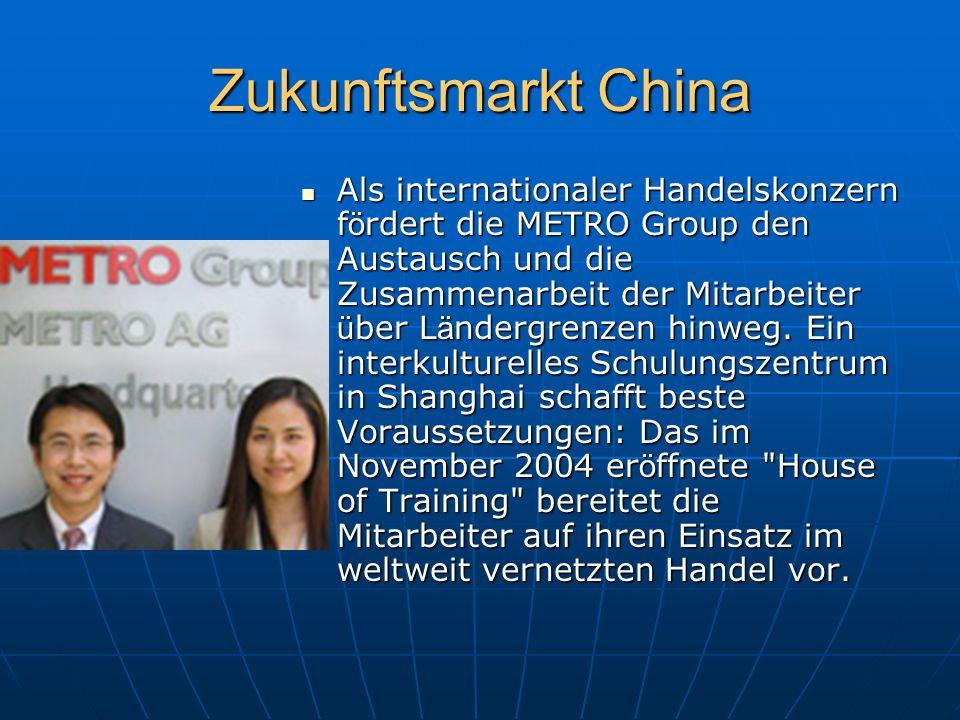 Zukunftsmarkt China Als internationaler Handelskonzern f ö rdert die METRO Group den Austausch und die Zusammenarbeit der Mitarbeiter ü ber L ä ndergrenzen hinweg.
