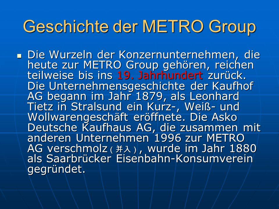 Geschichte der METRO Group Die Wurzeln der Konzernunternehmen, die heute zur METRO Group geh ö ren, reichen teilweise bis ins 19. Jahrhundert zur ü ck