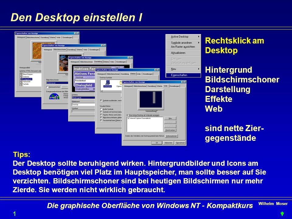 Wilhelm Moser 1212 Die graphische Oberfläche von Windows NT - Kompaktkurs Den Desktop einstellen I Rechtsklick am Desktop Hintergrund Bildschirmschoner Darstellung Effekte Web sind nette Zier- gegenstände Tips: Der Desktop sollte beruhigend wirken.