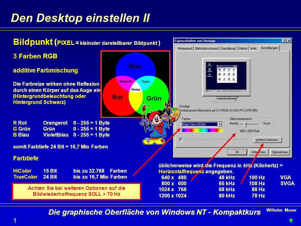 Wilhelm Moser 1313 Die graphische Oberfläche von Windows NT - Kompaktkurs Den Desktop einstellen II Bildpunkt ( PIXEL = kleinster darstellbarer Bildpunkt ) 3 Farben RGB additive Farbmischung Die Farbreize wirken ohne Reflexion durch einen Körper auf das Auge ein.