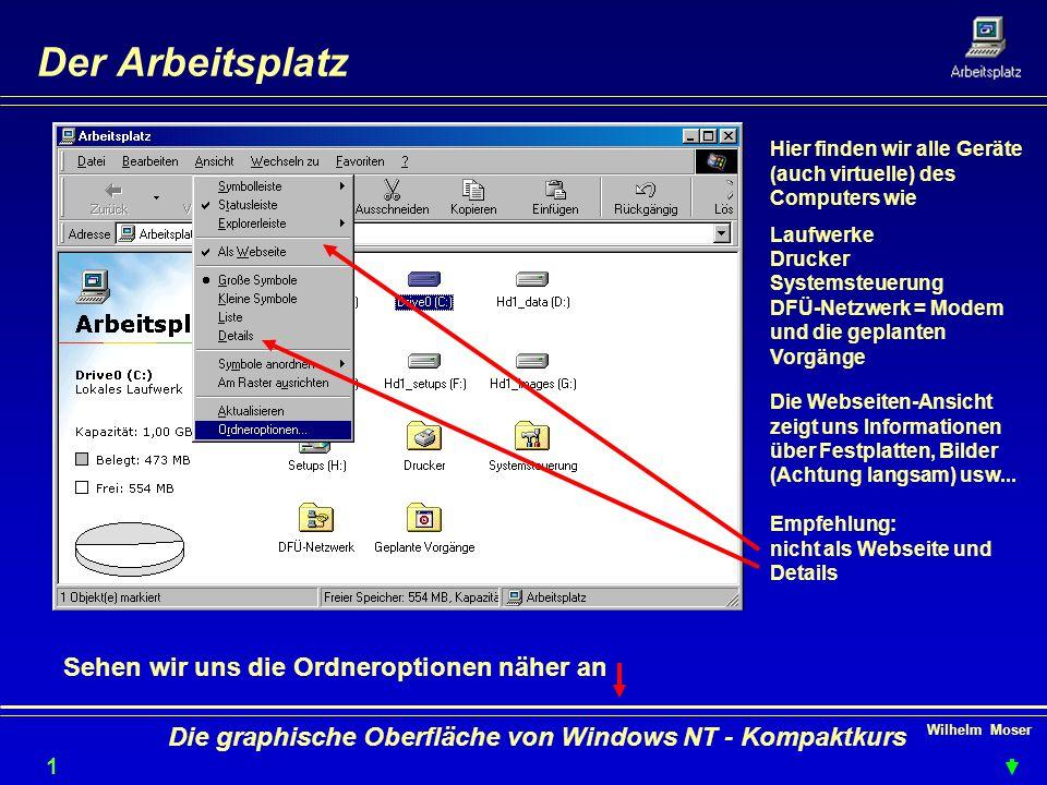 Wilhelm Moser 1616 Die graphische Oberfläche von Windows NT - Kompaktkurs Der Arbeitsplatz Hier finden wir alle Geräte (auch virtuelle) des Computers wie Laufwerke Drucker Systemsteuerung DFÜ-Netzwerk = Modem und die geplanten Vorgänge Die Webseiten-Ansicht zeigt uns Informationen über Festplatten, Bilder (Achtung langsam) usw...