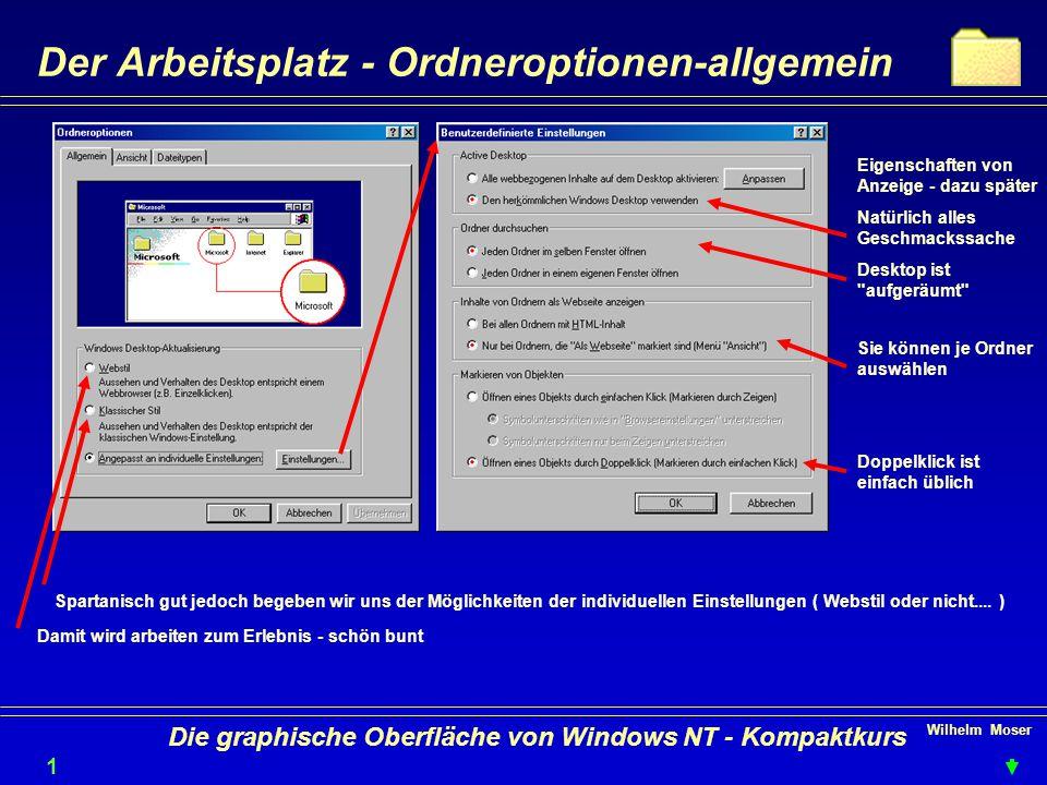 Wilhelm Moser 1717 Die graphische Oberfläche von Windows NT - Kompaktkurs Der Arbeitsplatz - Ordneroptionen-allgemein Eigenschaften von Anzeige - dazu später Natürlich alles Geschmackssache Desktop ist aufgeräumt Sie können je Ordner auswählen Doppelklick ist einfach üblich Damit wird arbeiten zum Erlebnis - schön bunt Spartanisch gut jedoch begeben wir uns der Möglichkeiten der individuellen Einstellungen ( Webstil oder nicht....