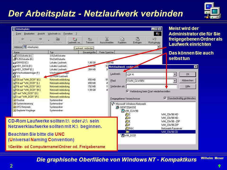 Wilhelm Moser 2020 Die graphische Oberfläche von Windows NT - Kompaktkurs Der Arbeitsplatz - Netzlaufwerk verbinden Meist wird der Administrator die für Sie freigegebenen Ordner als Laufwerk einrichten Das können Sie auch selbst tun CD-Rom Laufwerke sollten I:\ oder J:\ sein Netzwerklaufwerke sollten mit K:\ beginnen.