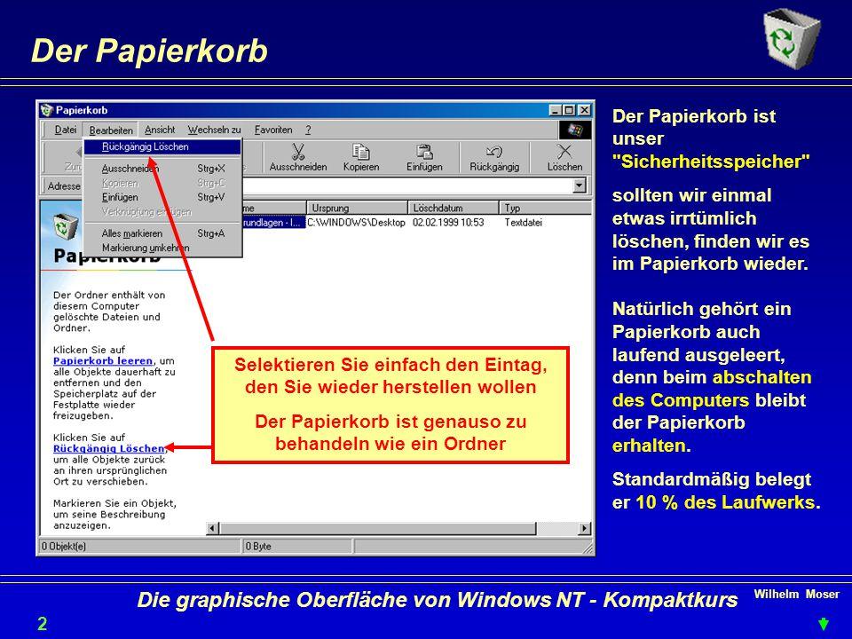 Wilhelm Moser 2 Die graphische Oberfläche von Windows NT - Kompaktkurs Der Papierkorb Der Papierkorb ist unser Sicherheitsspeicher sollten wir einmal etwas irrtümlich löschen, finden wir es im Papierkorb wieder.