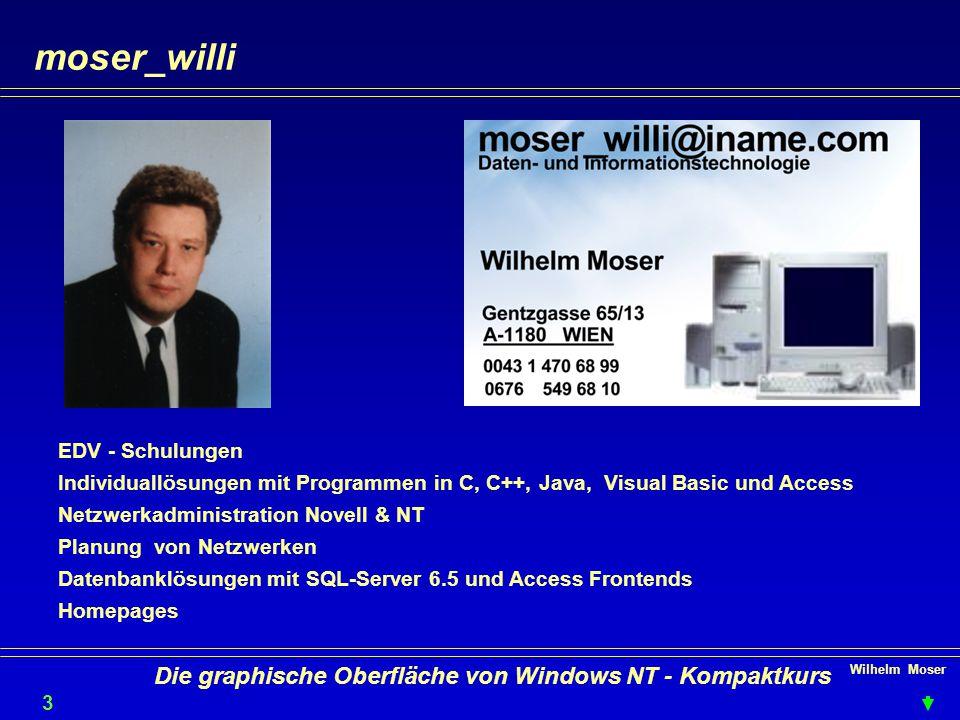 Wilhelm Moser 3636 Die graphische Oberfläche von Windows NT - Kompaktkurs moser_willi EDV - Schulungen Individuallösungen mit Programmen in C, C++, Java, Visual Basic und Access Netzwerkadministration Novell & NT Planung von Netzwerken Datenbanklösungen mit SQL-Server 6.5 und Access Frontends Homepages