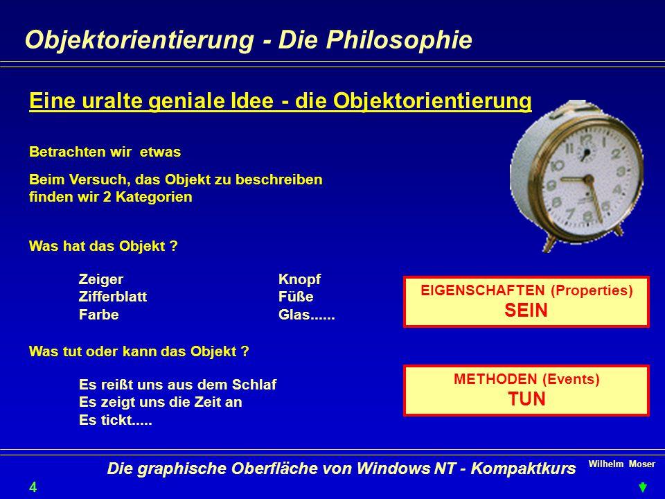 Wilhelm Moser 4 Die graphische Oberfläche von Windows NT - Kompaktkurs Objektorientierung - Die Philosophie Eine uralte geniale Idee - die Objektorientierung Betrachten wir etwas Beim Versuch, das Objekt zu beschreiben finden wir 2 Kategorien Was hat das Objekt .