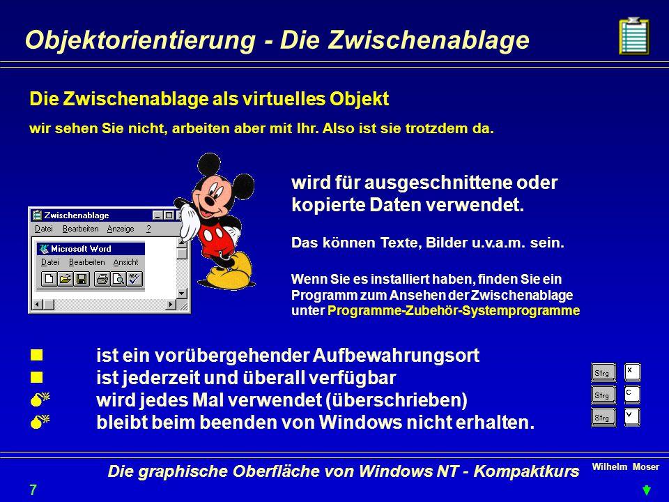 Wilhelm Moser 7 Die graphische Oberfläche von Windows NT - Kompaktkurs Objektorientierung - Die Zwischenablage Die Zwischenablage als virtuelles Objekt wir sehen Sie nicht, arbeiten aber mit Ihr.