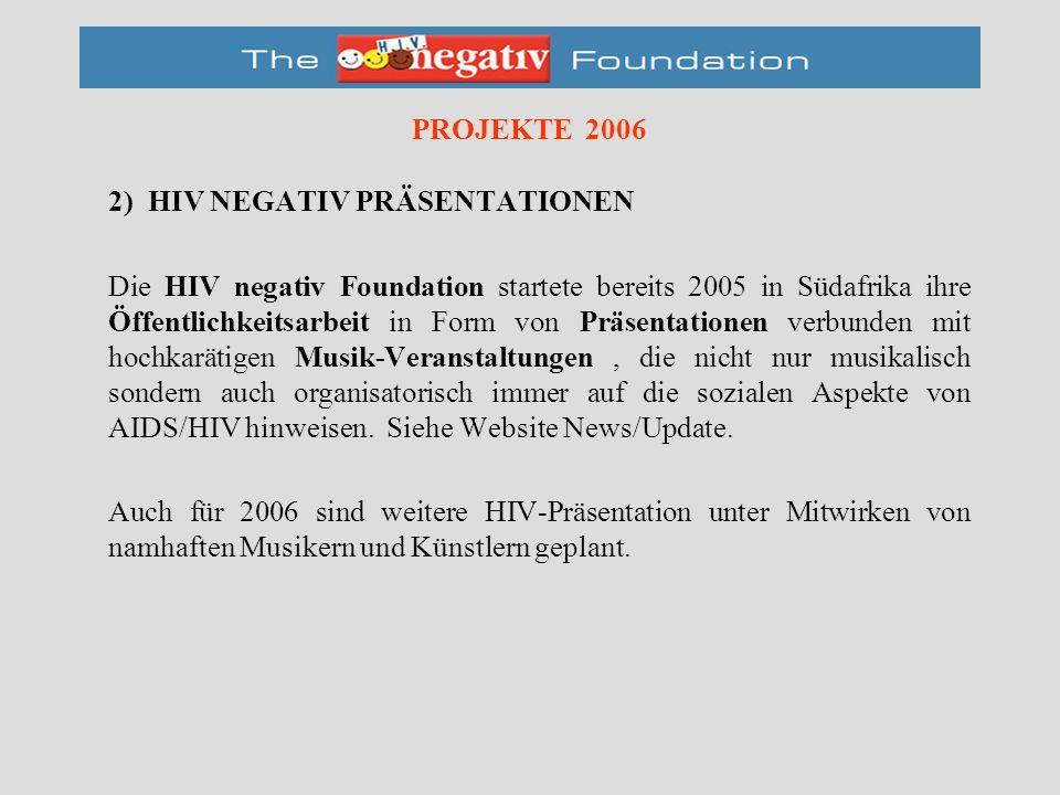 PROJEKTE 2006 2) HIV NEGATIV PRÄSENTATIONEN Die HIV negativ Foundation startete bereits 2005 in Südafrika ihre Öffentlichkeitsarbeit in Form von Präsentationen verbunden mit hochkarätigen Musik-Veranstaltungen, die nicht nur musikalisch sondern auch organisatorisch immer auf die sozialen Aspekte von AIDS/HIV hinweisen.