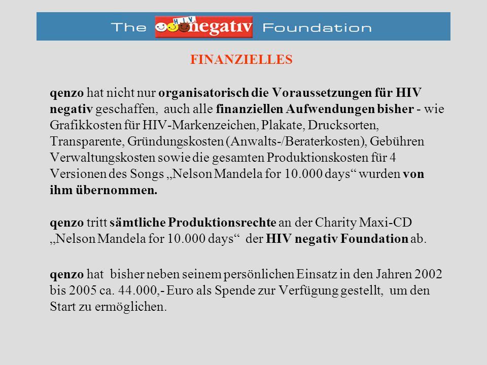 """FINANZIELLES qenzo hat nicht nur organisatorisch die Voraussetzungen für HIV negativ geschaffen, auch alle finanziellen Aufwendungen bisher - wie Grafikkosten für HIV-Markenzeichen, Plakate, Drucksorten, Transparente, Gründungskosten (Anwalts-/Beraterkosten), Gebühren Verwaltungskosten sowie die gesamten Produktionskosten für 4 Versionen des Songs """"Nelson Mandela for 10.000 days wurden von ihm übernommen."""