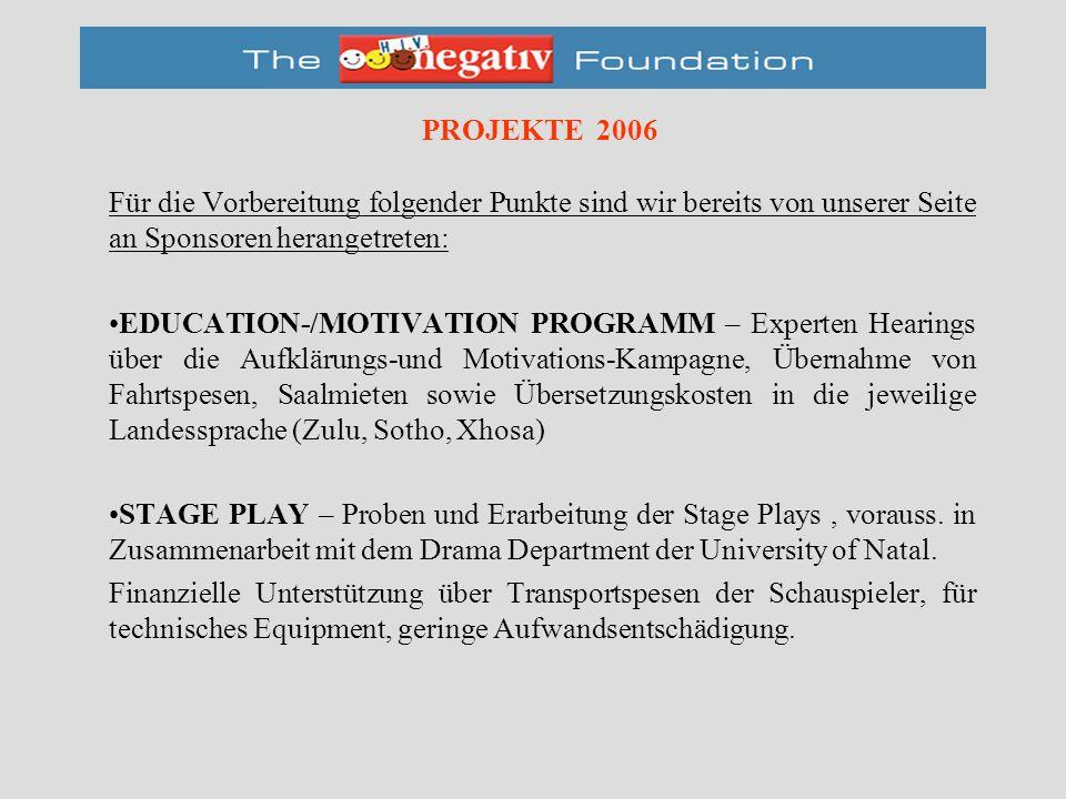 PROJEKTE 2006 Für die Vorbereitung folgender Punkte sind wir bereits von unserer Seite an Sponsoren herangetreten: EDUCATION-/MOTIVATION PROGRAMM – Experten Hearings über die Aufklärungs-und Motivations-Kampagne, Übernahme von Fahrtspesen, Saalmieten sowie Übersetzungskosten in die jeweilige Landessprache (Zulu, Sotho, Xhosa) STAGE PLAY – Proben und Erarbeitung der Stage Plays, vorauss.
