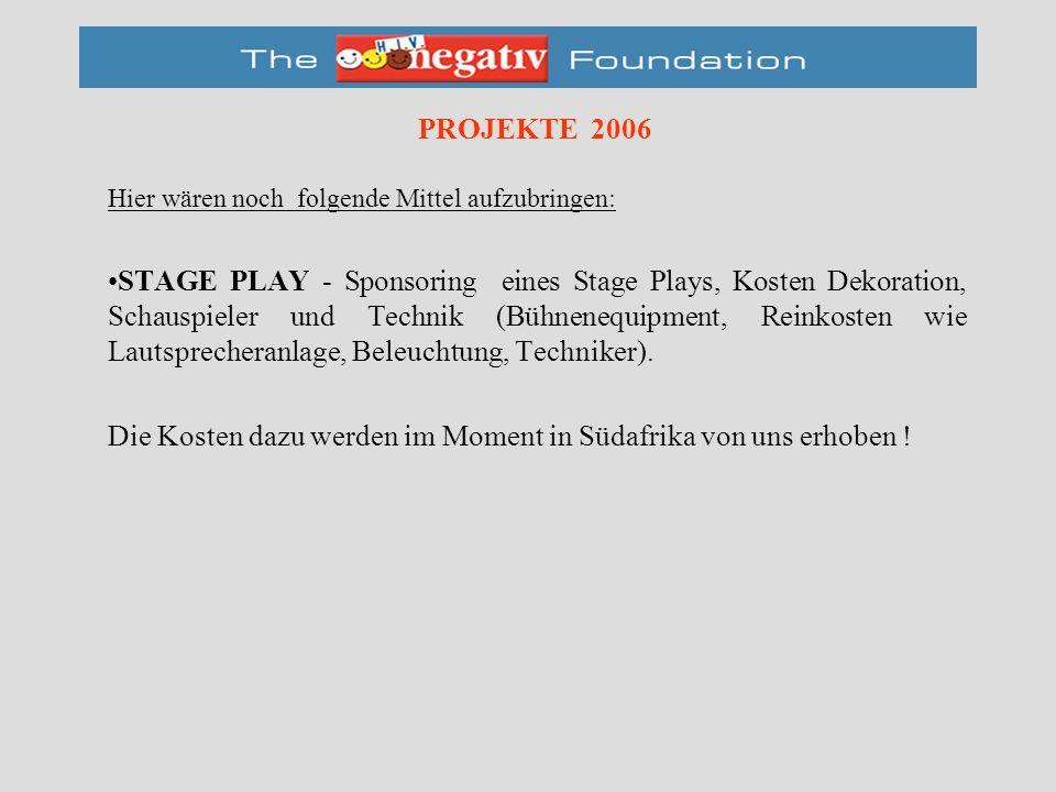 PROJEKTE 2006 Hier wären noch folgende Mittel aufzubringen: STAGE PLAY - Sponsoring eines Stage Plays, Kosten Dekoration, Schauspieler und Technik (Bühnenequipment, Reinkosten wie Lautsprecheranlage, Beleuchtung, Techniker).