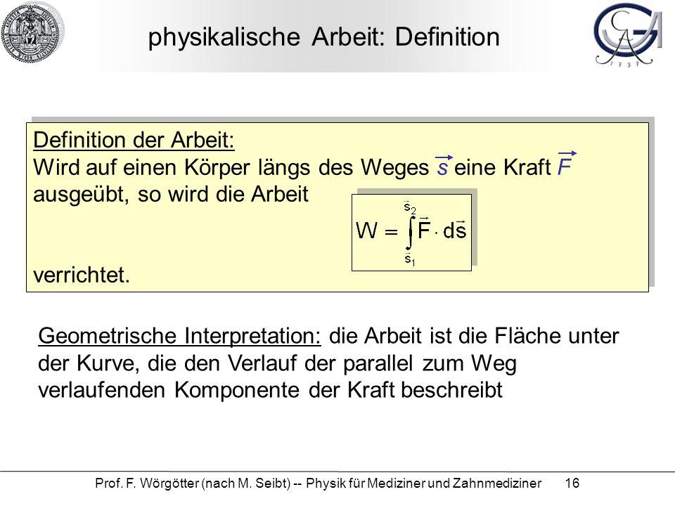 Prof. F. Wörgötter (nach M. Seibt) -- Physik für Mediziner und Zahnmediziner 16 physikalische Arbeit: Definition Definition der Arbeit: Wird auf einen