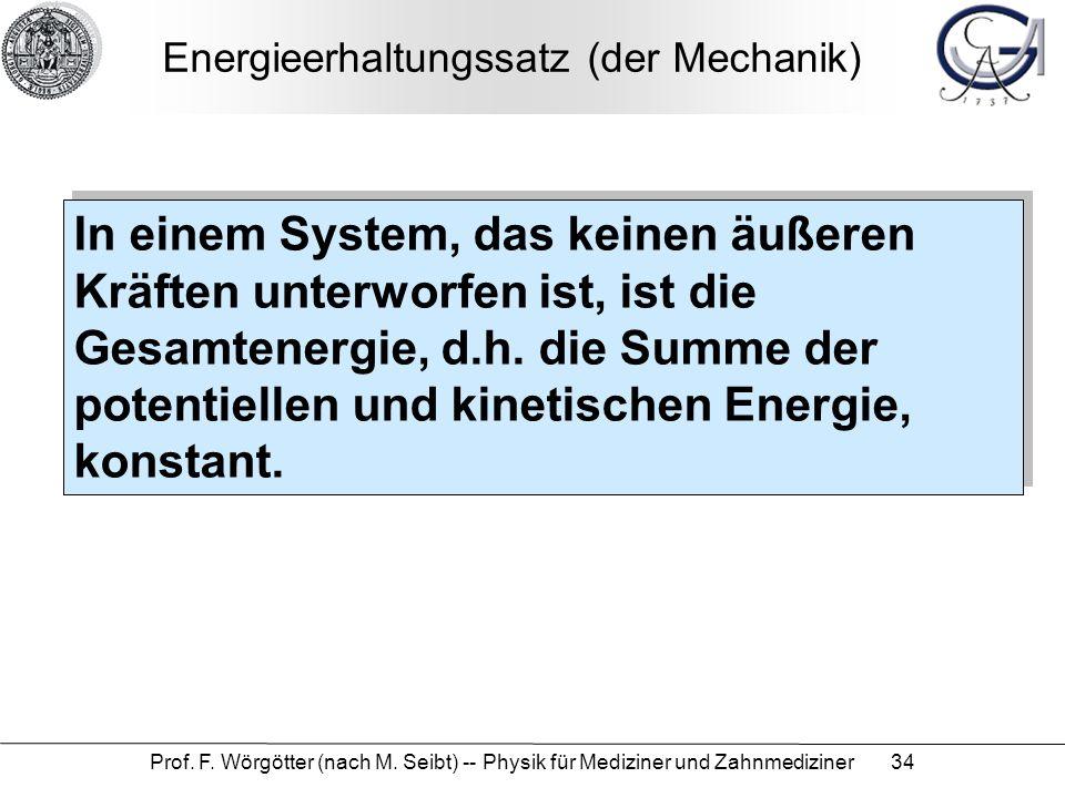 Prof. F. Wörgötter (nach M. Seibt) -- Physik für Mediziner und Zahnmediziner 34 Energieerhaltungssatz (der Mechanik) In einem System, das keinen äußer