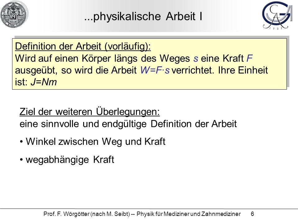 Prof. F. Wörgötter (nach M. Seibt) -- Physik für Mediziner und Zahnmediziner 6...physikalische Arbeit I Definition der Arbeit (vorläufig): Wird auf ei