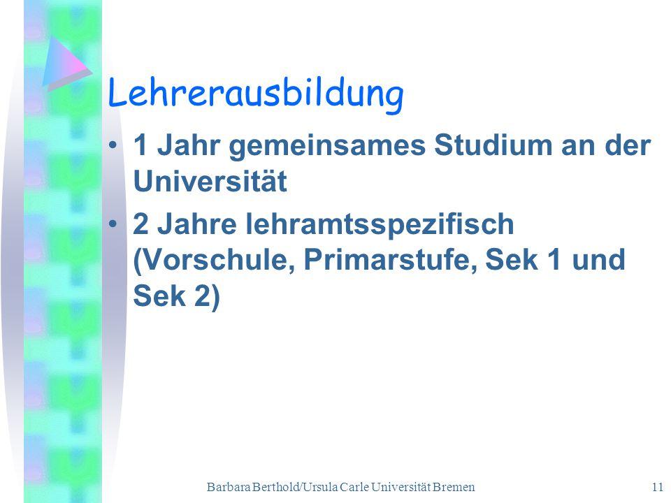 Barbara Berthold/Ursula Carle Universität Bremen 11 Lehrerausbildung 1 Jahr gemeinsames Studium an der Universität 2 Jahre lehramtsspezifisch (Vorschule, Primarstufe, Sek 1 und Sek 2)
