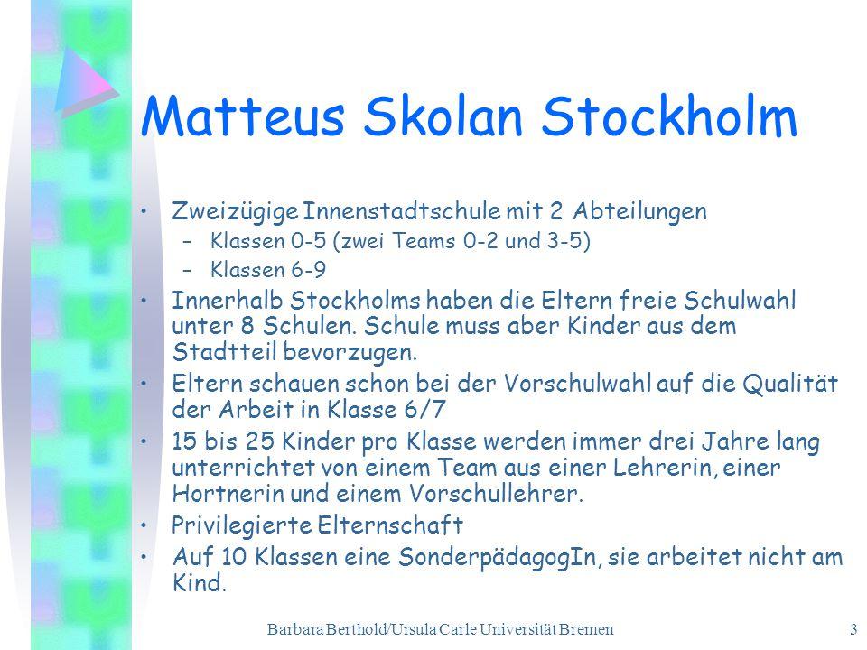 Barbara Berthold/Ursula Carle Universität Bremen 3 Matteus Skolan Stockholm Zweizügige Innenstadtschule mit 2 Abteilungen –Klassen 0-5 (zwei Teams 0-2 und 3-5) –Klassen 6-9 Innerhalb Stockholms haben die Eltern freie Schulwahl unter 8 Schulen.