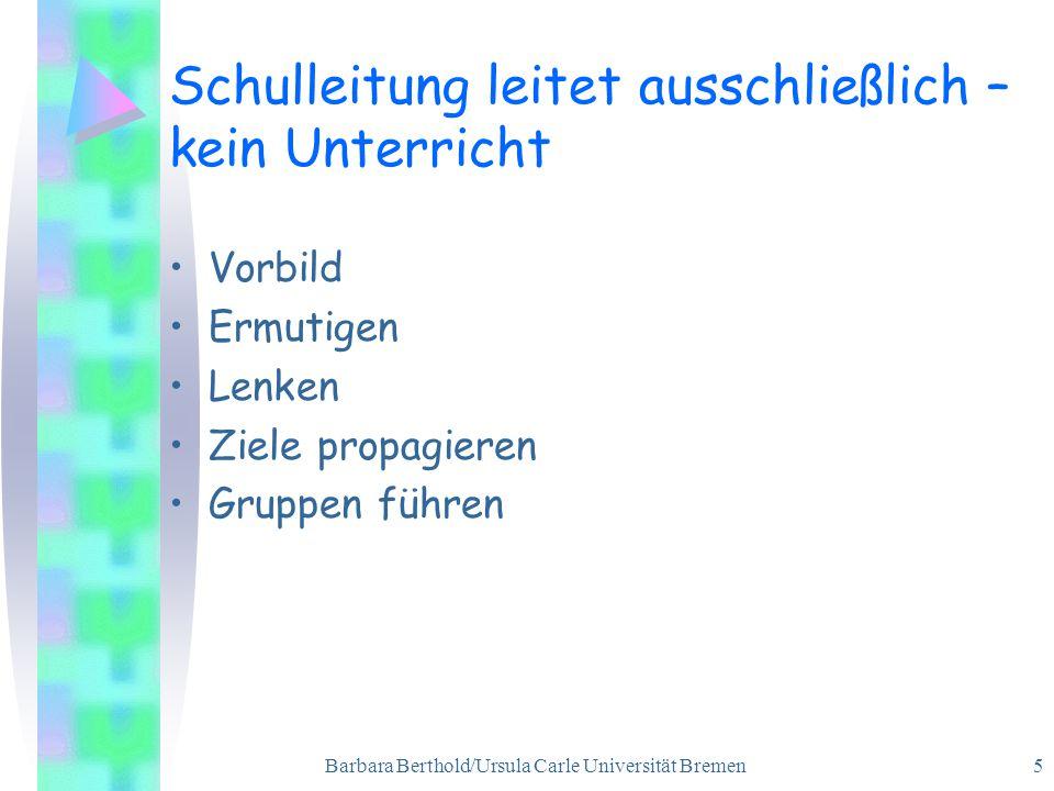 Barbara Berthold/Ursula Carle Universität Bremen 5 Schulleitung leitet ausschließlich – kein Unterricht Vorbild Ermutigen Lenken Ziele propagieren Gruppen führen
