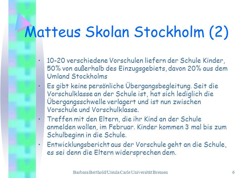 Barbara Berthold/Ursula Carle Universität Bremen 6 Matteus Skolan Stockholm (2) 10-20 verschiedene Vorschulen liefern der Schule Kinder, 50% von außerhalb des Einzugsgebiets, davon 20% aus dem Umland Stockholms Es gibt keine persönliche Übergangsbegleitung.