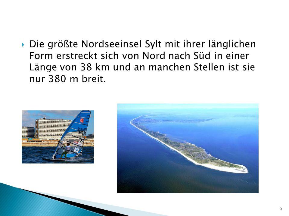  Die größte Nordseeinsel Sylt mit ihrer länglichen Form erstreckt sich von Nord nach Süd in einer Länge von 38 km und an manchen Stellen ist sie nur