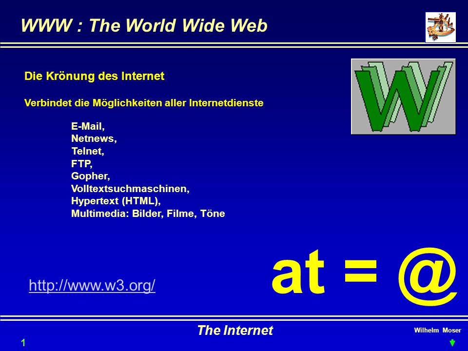 Wilhelm Moser The Internet WWW : The World Wide Web 11 Die Krönung des Internet Verbindet die Möglichkeiten aller Internetdienste E-Mail, Netnews, Telnet, FTP, Gopher, Volltextsuchmaschinen, Hypertext (HTML), Multimedia: Bilder, Filme, Töne at = @ http://www.w3.org/
