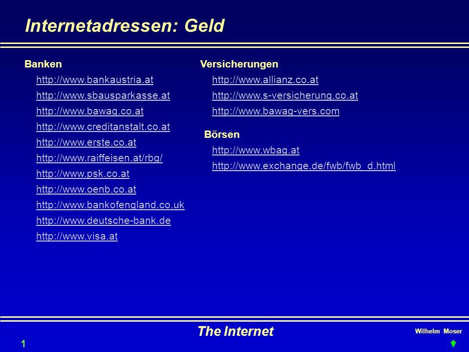 Wilhelm Moser The Internet Internetadressen: Geld 19 Banken http://www.bankaustria.at http://www.sbausparkasse.at http://www.bawag.co.at http://www.creditanstalt.co.at http://www.erste.co.at http://www.raiffeisen.at/rbg/ http://www.psk.co.at http://www.oenb.co.at http://www.bankofengland.co.uk http://www.deutsche-bank.de http://www.visa.at Versicherungen http://www.allianz.co.at http://www.s-versicherung.co.at http://www.bawag-vers.com http://www.wbag.at Börsen http://www.exchange.de/fwb/fwb_d.html