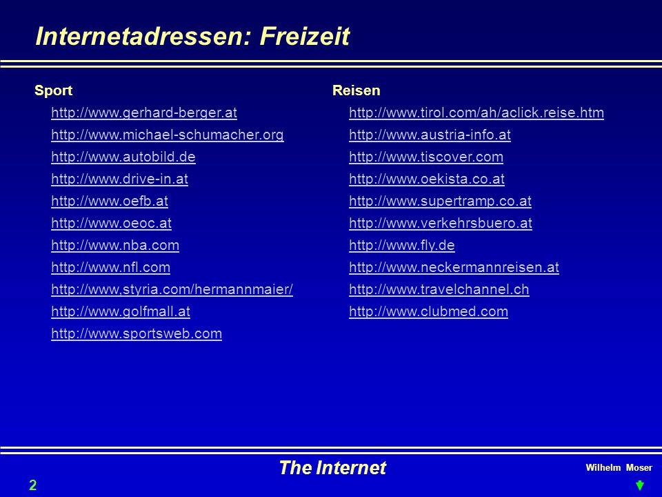 Wilhelm Moser The Internet Internetadressen: Freizeit 20 Sport http://www.gerhard-berger.at http://www.michael-schumacher.org http://www.autobild.de http://www.drive-in.at http://www.oefb.at http://www.oeoc.at http://www.nba.com http://www.nfl.com http://www,styria.com/hermannmaier/ http://www.golfmall.at http://www.sportsweb.com Reisen http://www.tirol.com/ah/aclick.reise.htm http://www.austria-info.at http://www.tiscover.com http://www.oekista.co.at http://www.supertramp.co.at http://www.verkehrsbuero.at http://www.fly.de http://www.neckermannreisen.at http://www.travelchannel.ch http://www.clubmed.com