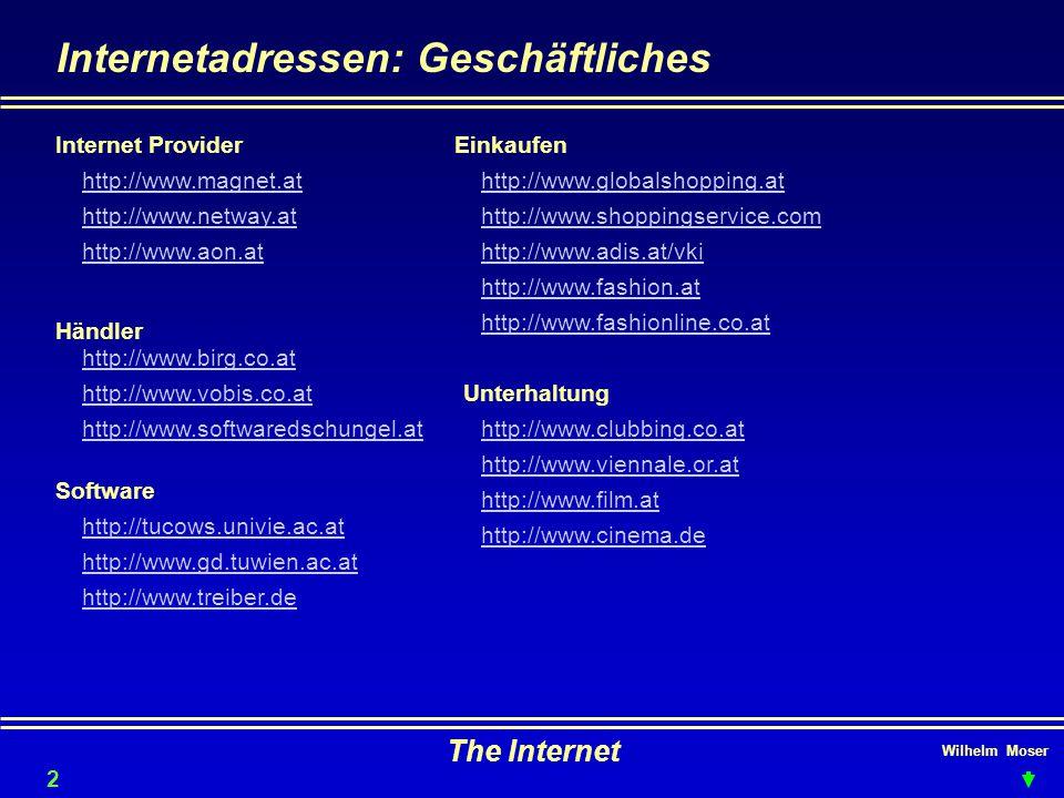 Wilhelm Moser The Internet Internetadressen: Geschäftliches 21 Internet Provider http://www.magnet.at http://www.netway.at http://www.aon.at http://www.birg.co.at http://www.vobis.co.at http://www.softwaredschungel.at Software http://tucows.univie.ac.at http://www.gd.tuwien.ac.at http://www.treiber.de Einkaufen http://www.globalshopping.at http://www.shoppingservice.com http://www.adis.at/vki http://www.fashion.at http://www.fashionline.co.at http://www.clubbing.co.at Unterhaltung http://www.viennale.or.at http://www.film.at http://www.cinema.de Händler