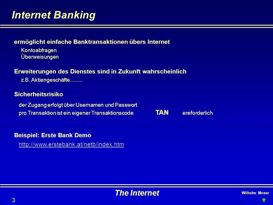 Wilhelm Moser The Internet Internet Banking Erweiterungen des Dienstes sind in Zukunft wahrscheinlich Sicherheitsrisiko ermöglicht einfache Banktransaktionen übers Internet Kontoabfragen Überweisungen z.B.