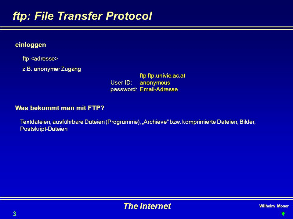 Wilhelm Moser The Internet ftp: File Transfer Protocol Was bekommt man mit FTP? einloggen ftp z.B. anonymer Zugang ftp ftp.univie.ac.at User-ID: anony