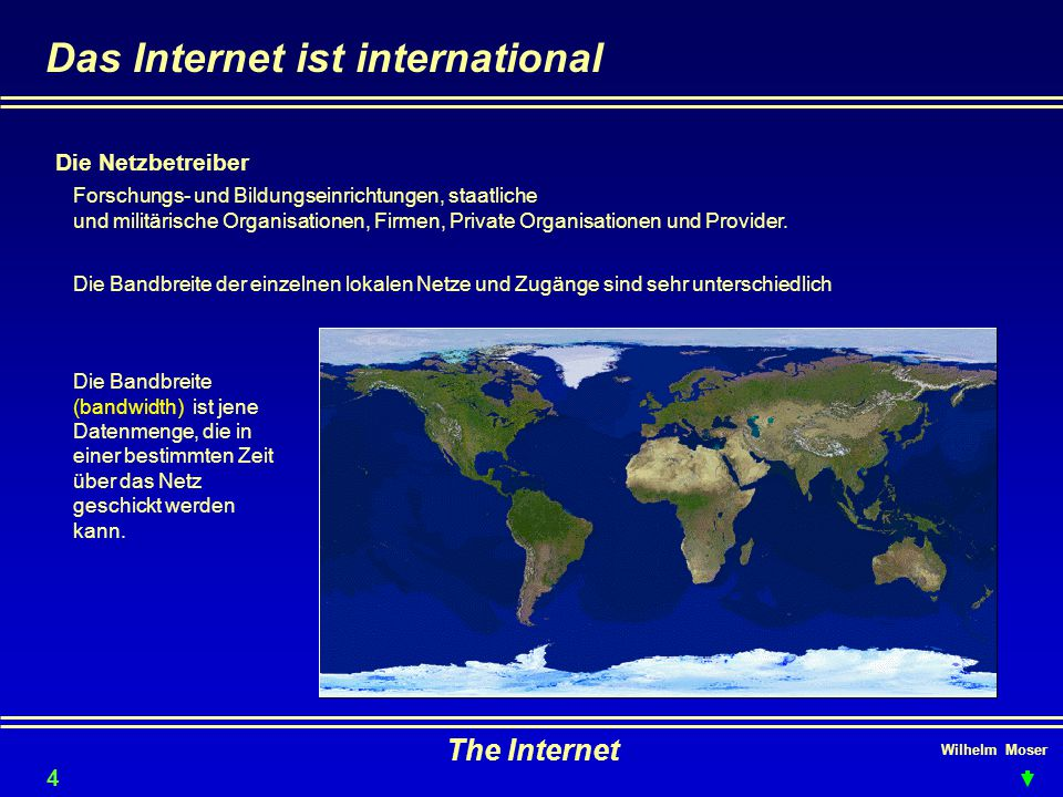 Wilhelm Moser The Internet Das Internet ist international 4 Die Netzbetreiber Forschungs- und Bildungseinrichtungen, staatliche und militärische Organisationen, Firmen, Private Organisationen und Provider.
