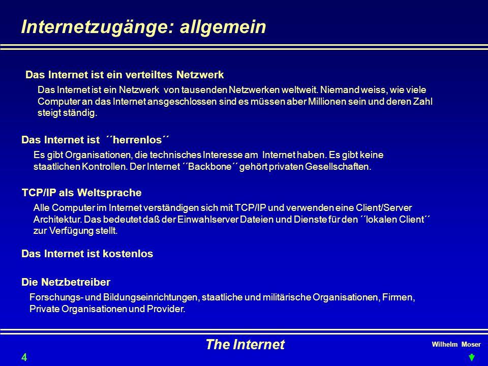 Wilhelm Moser The Internet Internetzugänge: allgemein Das Internet ist ´´herrenlos´´ TCP/IP als Weltsprache Das Internet ist ein verteiltes Netzwerk Das Internet ist ein Netzwerk von tausenden Netzwerken weltweit.