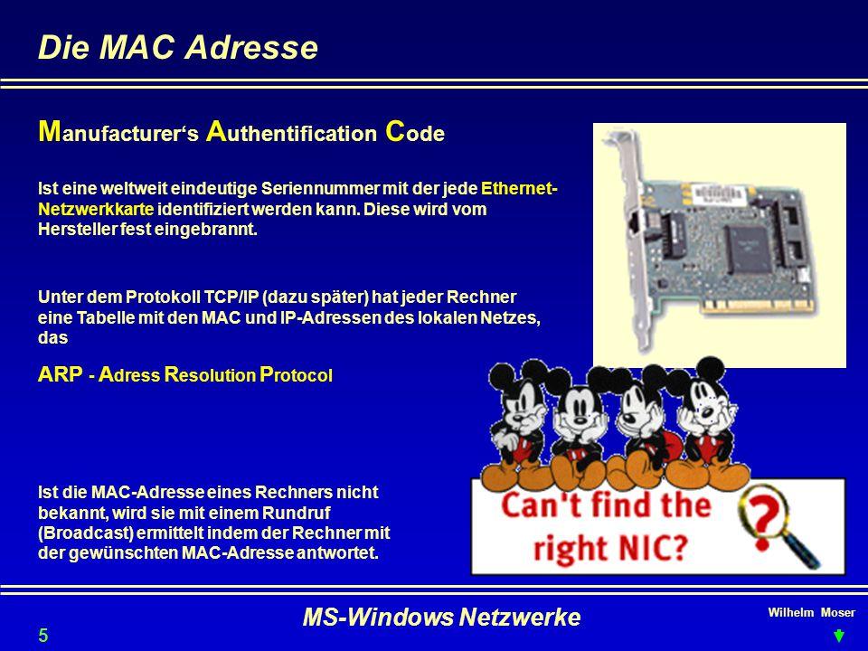 Wilhelm Moser MS-Windows Netzwerke Die MAC Adresse M anufacturer's A uthentification C ode Ist eine weltweit eindeutige Seriennummer mit der jede Ethernet- Netzwerkkarte identifiziert werden kann.