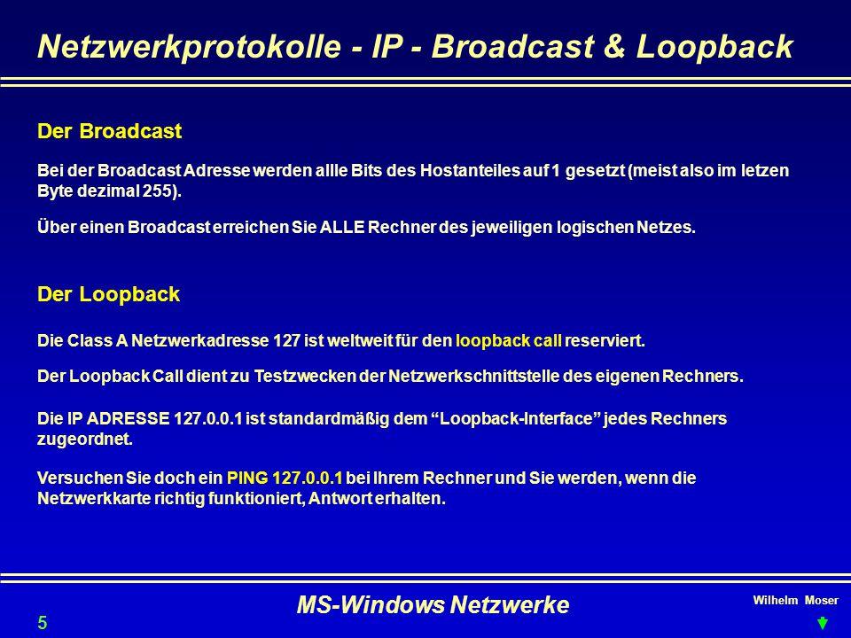 Wilhelm Moser MS-Windows Netzwerke Netzwerkprotokolle - IP - Broadcast & Loopback Der Broadcast 55 Bei der Broadcast Adresse werden allle Bits des Hostanteiles auf 1 gesetzt (meist also im letzen Byte dezimal 255).