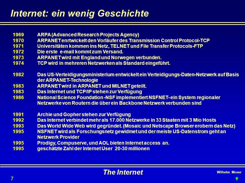 Wilhelm Moser The Internet Internet: ein wenig Geschichte 7 1969ARPA (Advanced Research Projects Agency) 1970ARPANET enrtwickelt den Vorläufer des Transmission Control Protocol-TCP 1971 Universitäten kommen ins Netz, TELNET und File Transfer Protocols-FTP 1972Die erste e-mail kommt zum Versand.