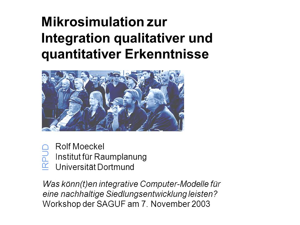 1 IRPUD Mikrosimulation zur Integration qualitativer und quantitativer Erkenntnisse Rolf Moeckel Institut für Raumplanung Universität Dortmund IRPUD W