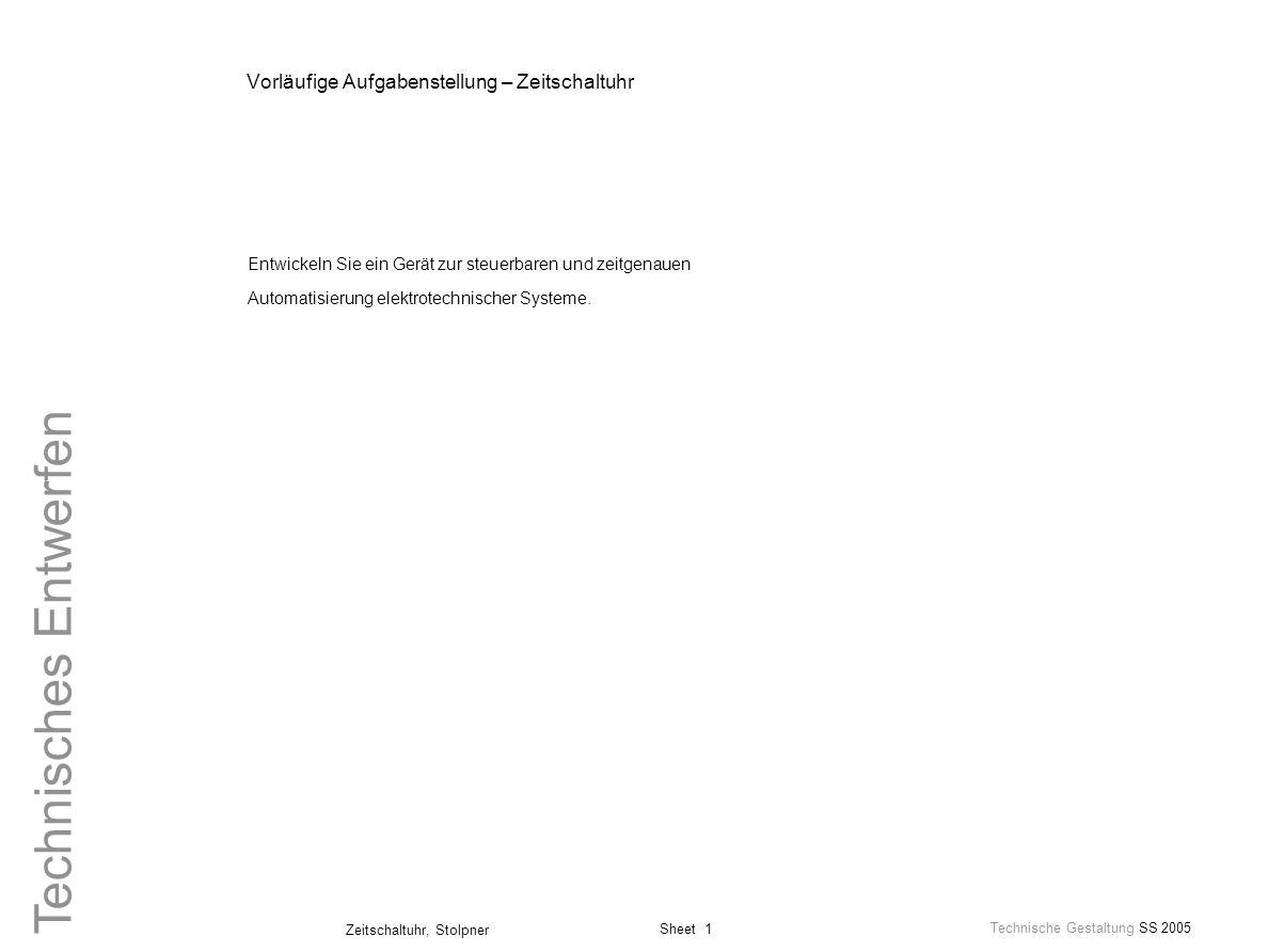 Sheet 1 Technische Gestaltung SS 2005 Zeitschaltuhr, Stolpner Technisches Entwerfen Vorläufige Aufgabenstellung – Zeitschaltuhr Entwickeln Sie ein Ger