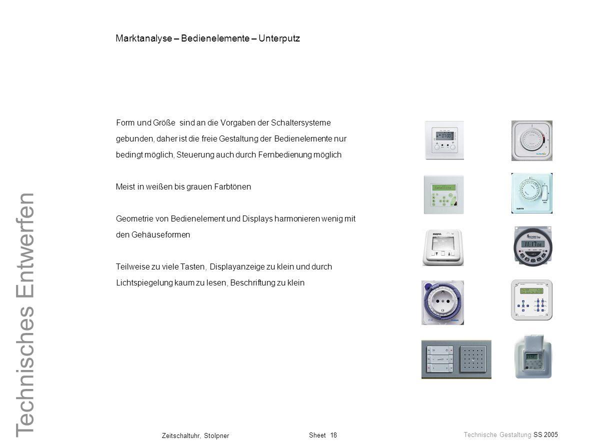 Sheet 18 Technische Gestaltung SS 2005 Zeitschaltuhr, Stolpner Technisches Entwerfen Marktanalyse – Bedienelemente – Unterputz Form und Größe sind an