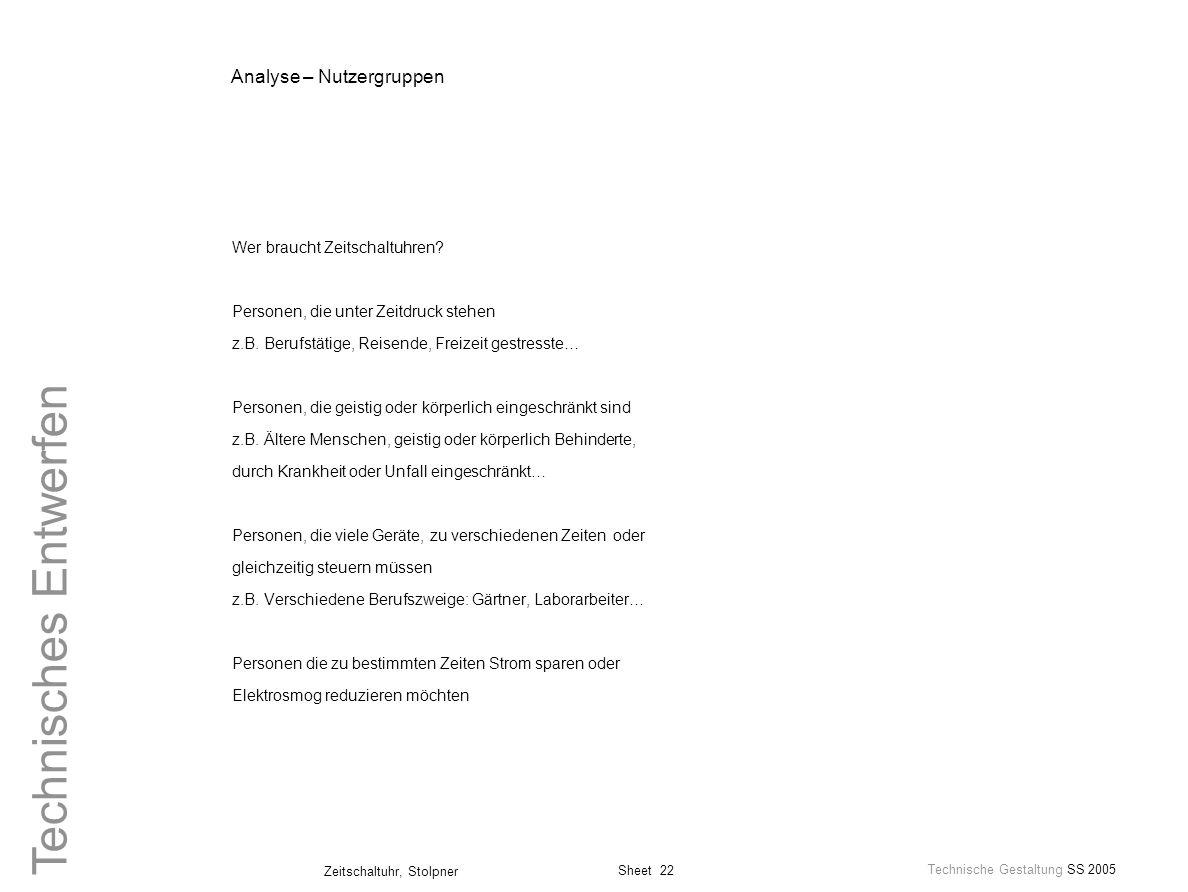 Sheet 22 Technische Gestaltung SS 2005 Zeitschaltuhr, Stolpner Technisches Entwerfen Analyse – Nutzergruppen Wer braucht Zeitschaltuhren? Personen, di