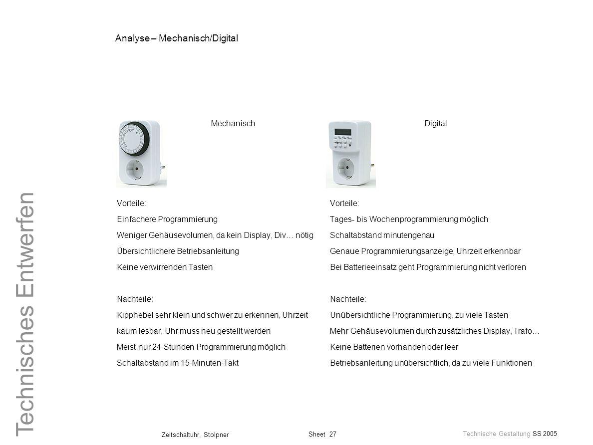 Sheet 27 Technische Gestaltung SS 2005 Zeitschaltuhr, Stolpner Technisches Entwerfen Analyse – Mechanisch/Digital Mechanisch Vorteile: Einfachere Prog
