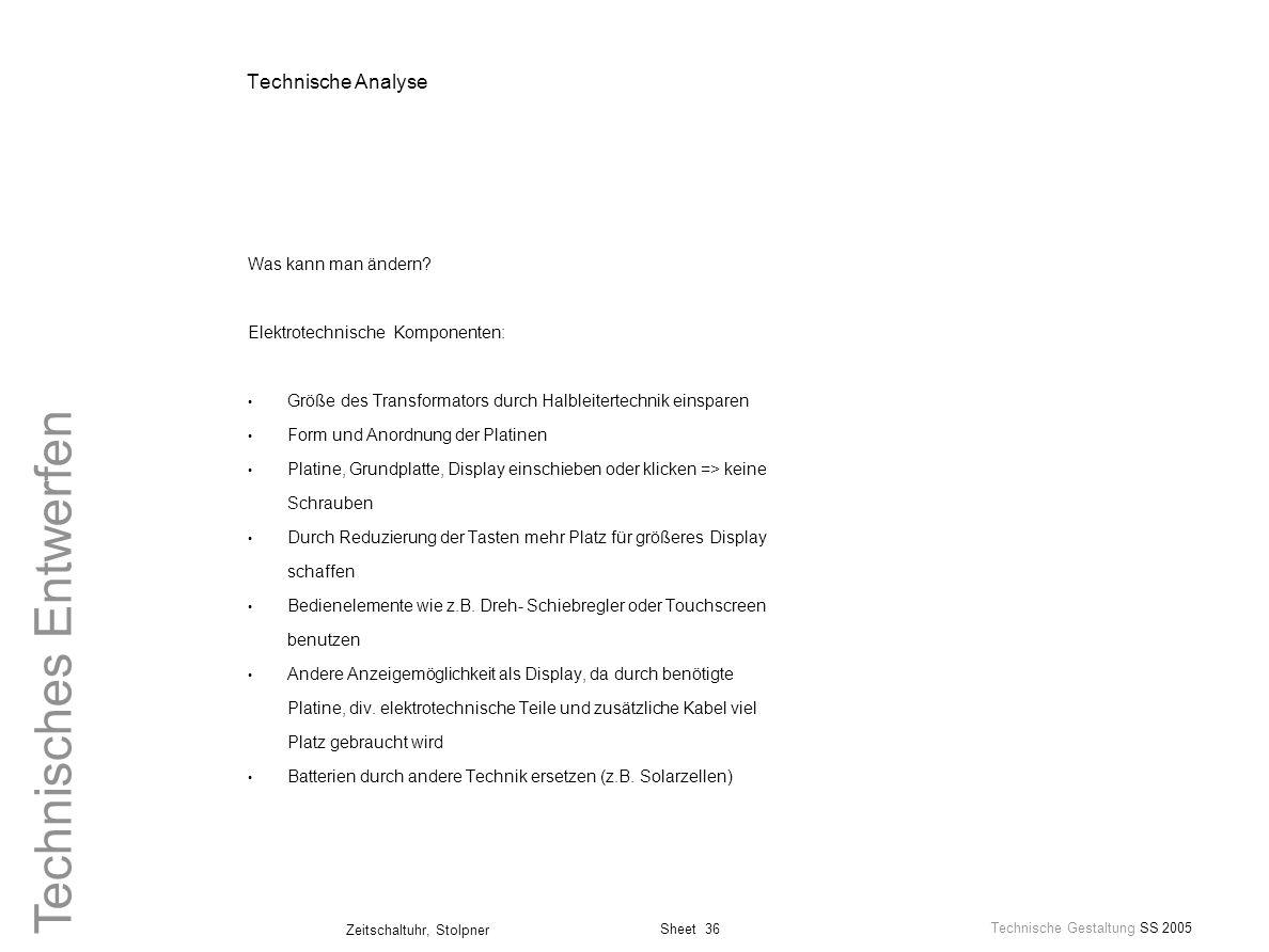Sheet 36 Technische Gestaltung SS 2005 Zeitschaltuhr, Stolpner Technisches Entwerfen Technische Analyse Was kann man ändern? Elektrotechnische Kompone