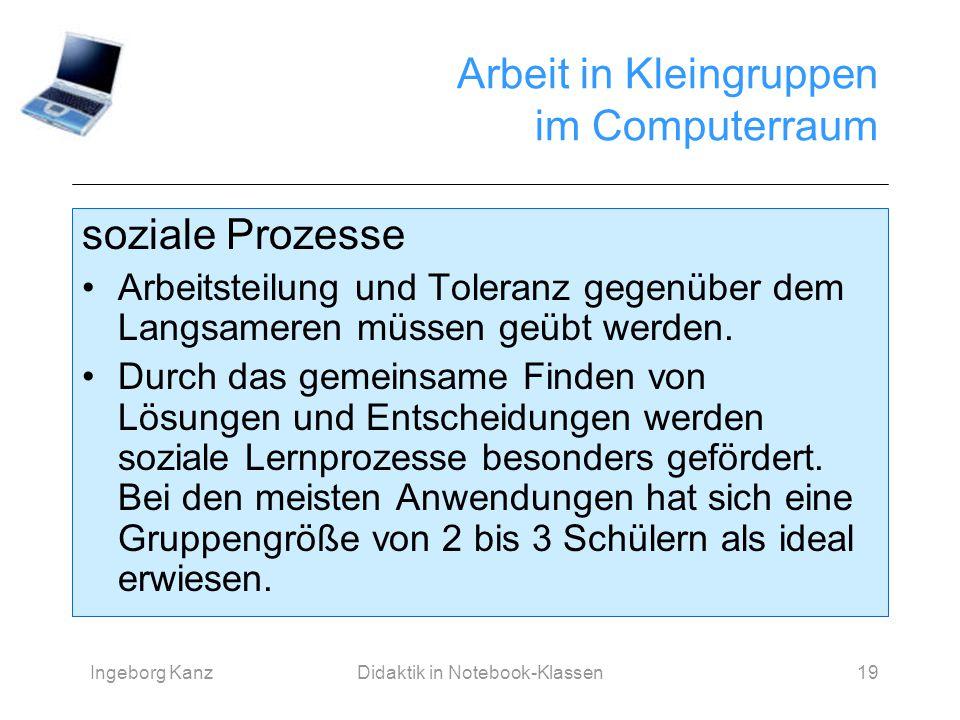 Ingeborg KanzDidaktik in Notebook-Klassen19 Arbeit in Kleingruppen im Computerraum soziale Prozesse Arbeitsteilung und Toleranz gegenüber dem Langsame